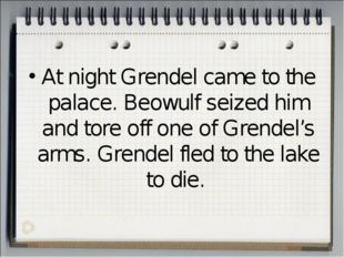 At night Grendel came to the palace. Beowulf seized him and tore off one of G