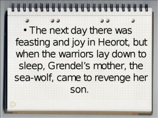 The next day there was feasting and joy in Heorot, but when the warriors lay