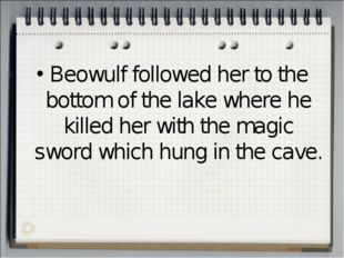 Beowulf followed her to the bottom of the lake where he killed her with the m