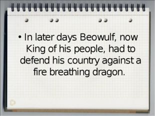 In later days Beowulf, now King of his people, had to defend his country agai