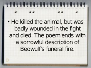 He killed the animal, but was badly wounded in the fight and died. The poem e