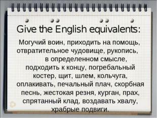 Give the English equivalents: Могучий воин, приходить на помощь, отвратительн