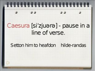 Caesura [si'zjuərə] - pause in a line of verse. Setton him to heafdon hilde-r