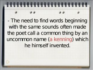 - The need to find words beginning with the same sounds often made the poet c