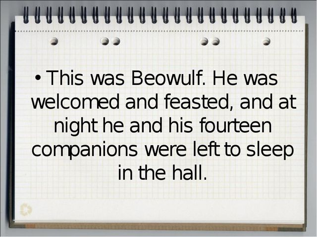 This was Beowulf. He was welcomed and feasted, and at night he and his fourte...