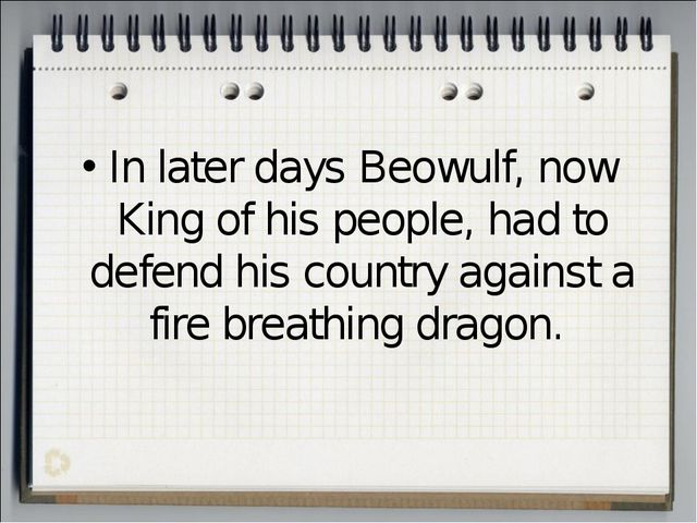 In later days Beowulf, now King of his people, had to defend his country agai...