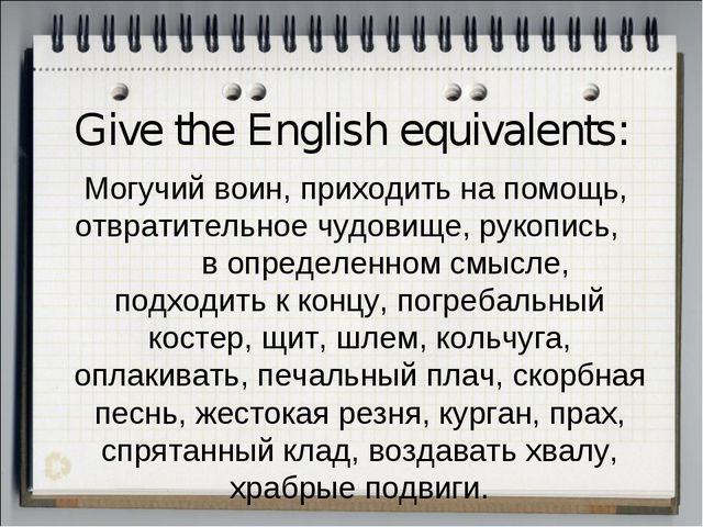 Give the English equivalents: Могучий воин, приходить на помощь, отвратительн...