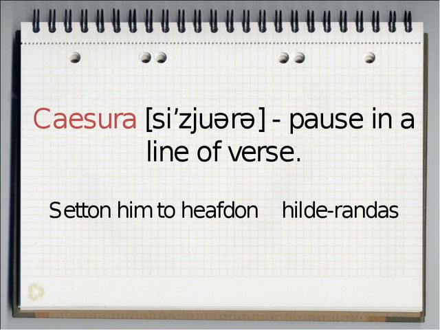 Caesura [si'zjuərə] - pause in a line of verse. Setton him to heafdon hilde-r...