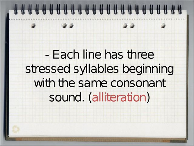 - Each line has three stressed syllables beginning with the same consonant so...