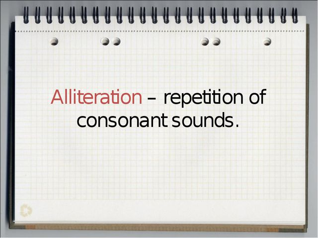 Alliteration – repetition of consonant sounds.