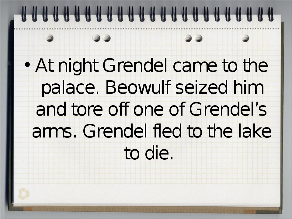 At night Grendel came to the palace. Beowulf seized him and tore off one of G...