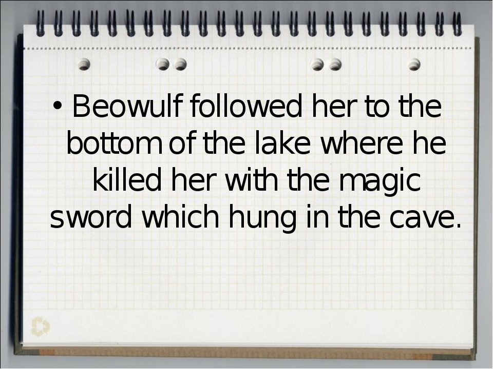 Beowulf followed her to the bottom of the lake where he killed her with the m...