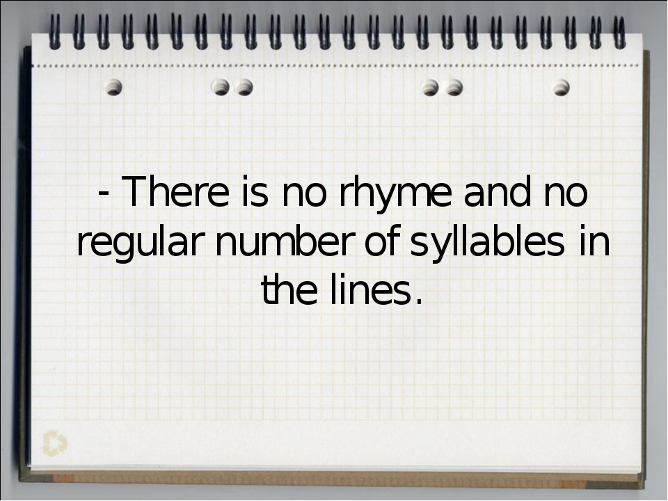There is no rhyme and no regular number of syllables in the lines.