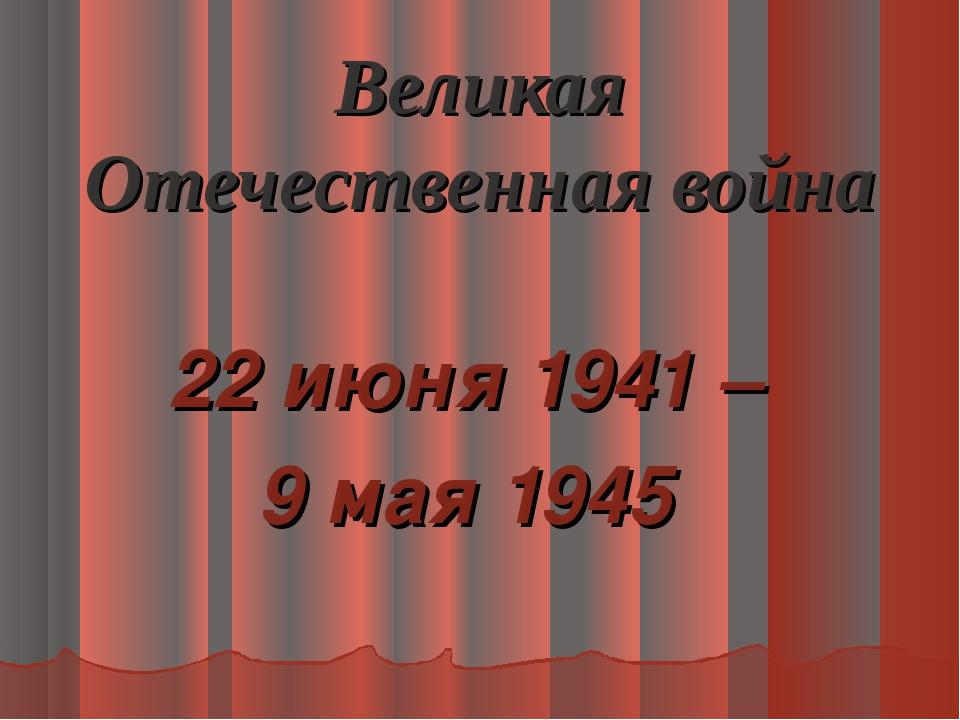 Великая Отечественная война 22 июня 1941 – 9 мая 1945