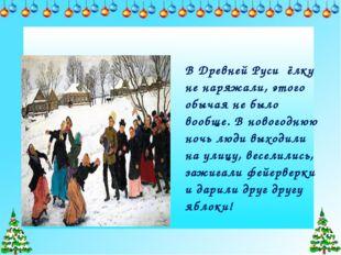 В Древней Руси ёлку не наряжали, этого обычая не было вообще. В новогоднюю но