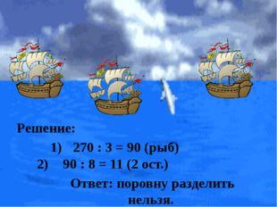 Ответ: поровну разделить нельзя. Решение: 270 : 3 = 90 (рыб) 90 : 8 = 11 (2