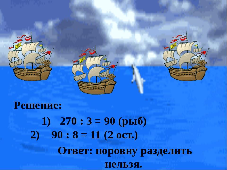 Ответ: поровну разделить нельзя. Решение: 270 : 3 = 90 (рыб) 90 : 8 = 11 (2...