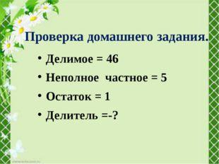 Делимое = 46 Неполное частное = 5 Остаток = 1 Делитель =-? Проверка домашнего