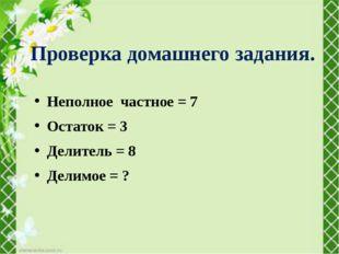 Неполное частное = 7 Остаток = 3 Делитель = 8 Делимое = ? Проверка домашнего