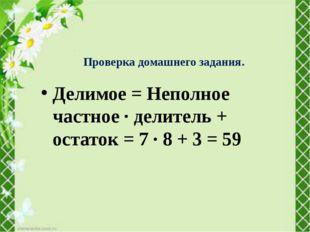 Делимое = Неполное частное ∙ делитель + остаток = 7 ∙ 8 + 3 = 59 Проверка дом