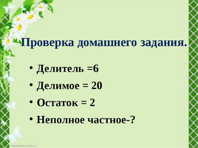 Делитель =6 Делимое = 20 Остаток = 2 Неполное частное-? Проверка домашнего за...