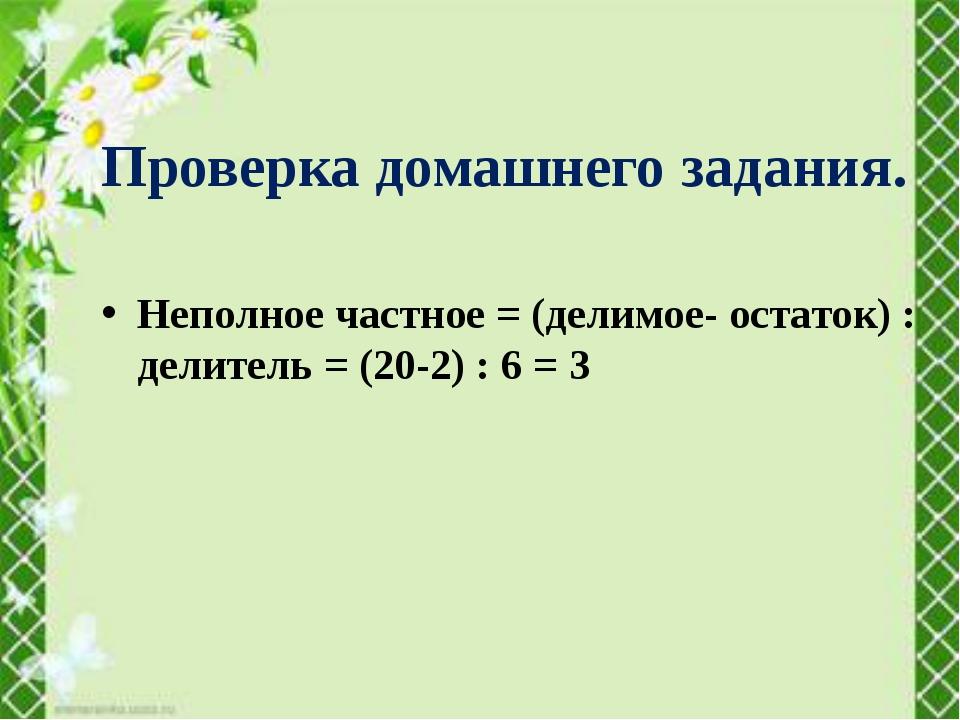 Неполное частное = (делимое- остаток) : делитель = (20-2) : 6 = 3 Проверка до...