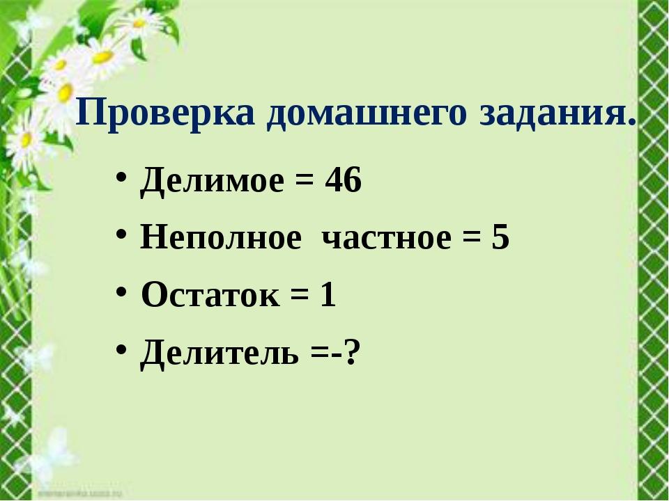 Делимое = 46 Неполное частное = 5 Остаток = 1 Делитель =-? Проверка домашнего...