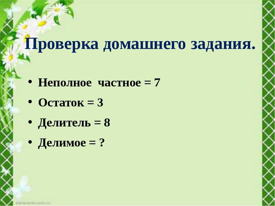Неполное частное = 7 Остаток = 3 Делитель = 8 Делимое = ? Проверка домашнего...