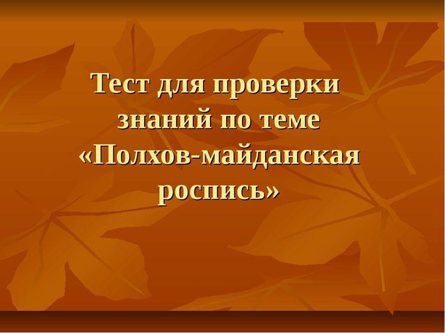 Тест для проверки знаний по теме «Полхов-майданская роспись»