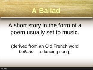 A Ballad A short story in the form of a poem usually set to music. (derived f