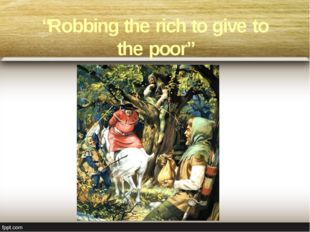 """Robbing the rich to give to the poor"""