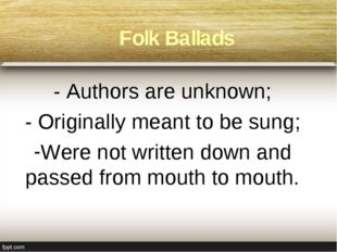 Folk Ballads - Authors are unknown; - Originally meant to be sung; Were not w