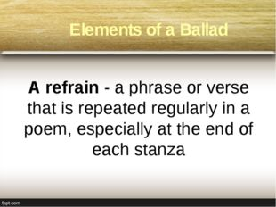 A refrain - a phrase or verse that is repeated regularly in a poem, especial