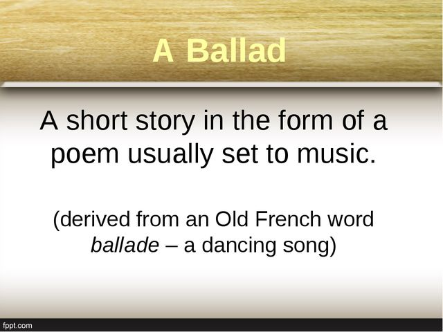 A Ballad A short story in the form of a poem usually set to music. (derived f...