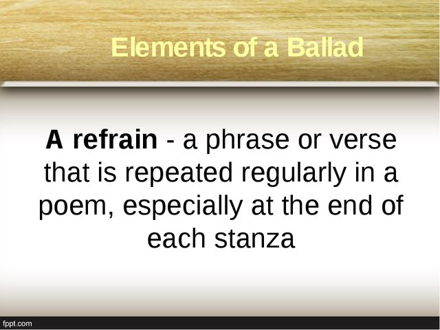 A refrain - a phrase or verse that is repeated regularly in a poem, especial...