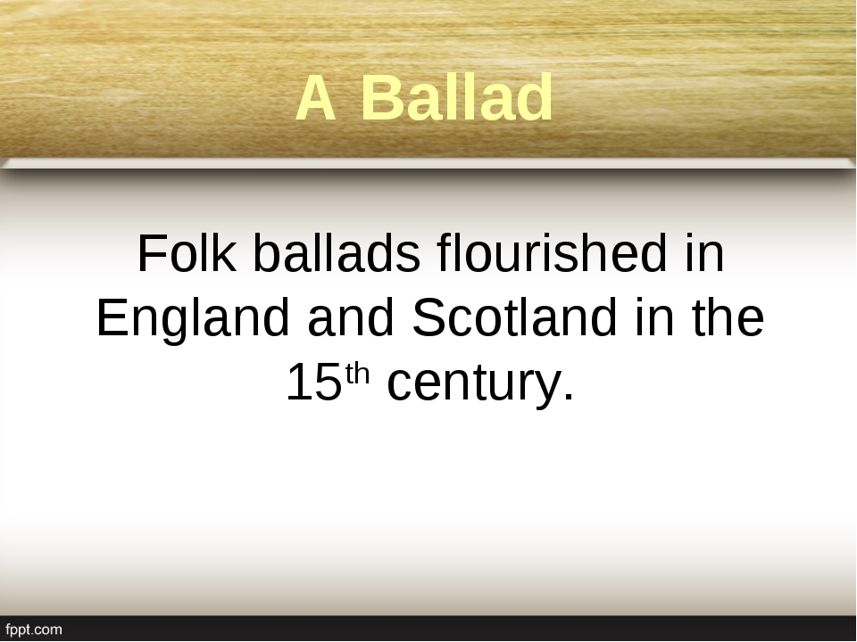 A Ballad Folk ballads flourished in England and Scotland in the 15th century.