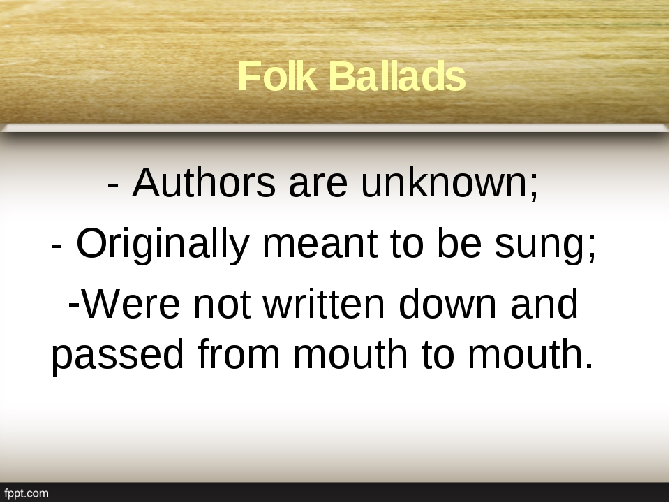 Folk Ballads - Authors are unknown; - Originally meant to be sung; Were not w...