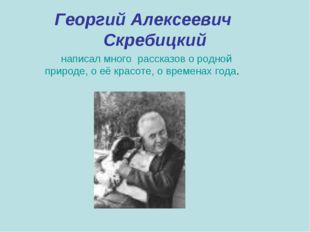 Георгий Алексеевич Скребицкий написал много рассказов о родной природе, о её