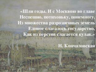 «Шли годы. И с Москвою во главе Неспешно, потихоньку, понемногу, Из множ