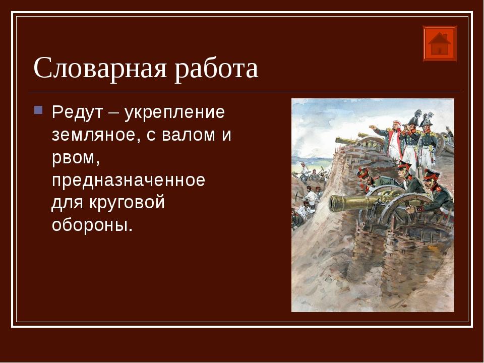 Словарная работа Редут – укрепление земляное, с валом и рвом, предназначенное...