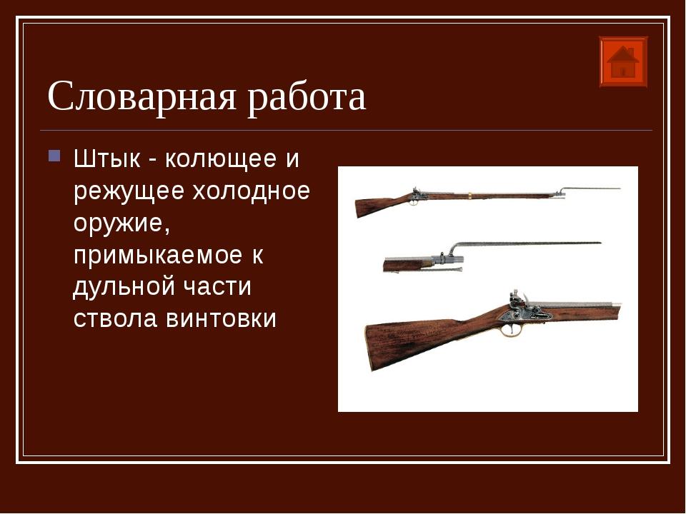 Словарная работа Штык - колющее и режущее холодное оружие, примыкаемое к дуль...