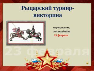 Рыцарский турнир- викторина мероприятие, посвящённое 23 февраля