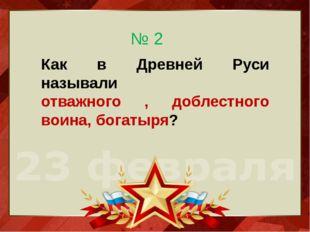 Как в Древней Руси называли отважного , доблестного воина, богатыря? № 2