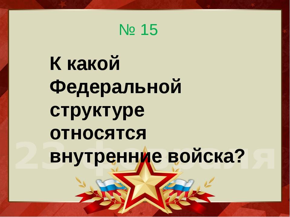 К какой Федеральной структуре относятся внутренние войска? № 15