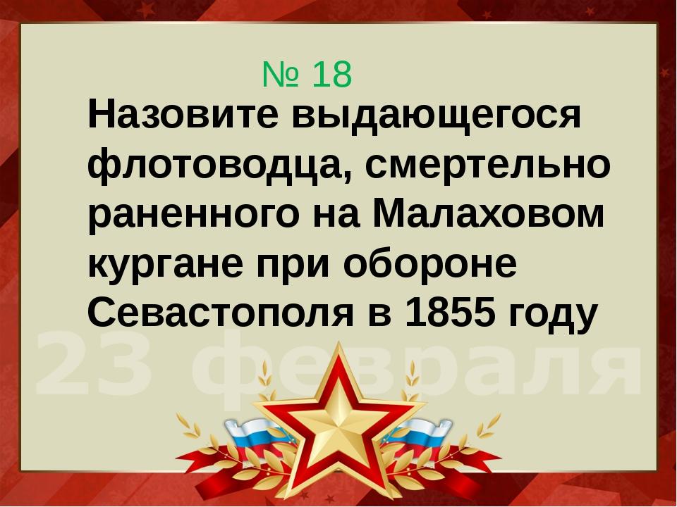 Назовите выдающегося флотоводца, смертельно раненного на Малаховом кургане пр...