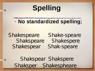 Spelling No standardized spelling; Shakespeare Shake-speare Shakspeare Shakes