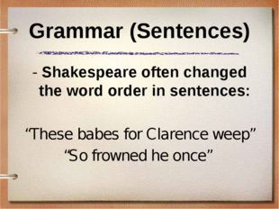 Grammar (Sentences) - Shakespeare often changed the word order in sentences:
