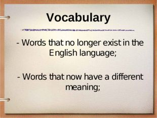 Vocabulary - Words that no longer exist in the English language; - Words that