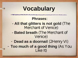 Vocabulary Phrases: 	- All that glitters is not gold (The Merchant of Venice)