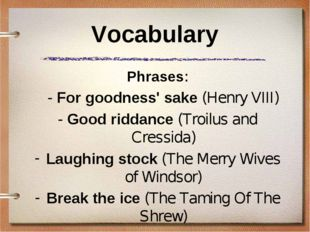 Vocabulary Phrases: 	- For goodness' sake (Henry VIII) - Good riddance (Troil
